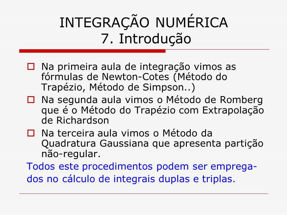 INTEGRAÇÃO NUMÉRICA 7. Introdução Na primeira aula de integração vimos as fórmulas de Newton-Cotes (Método do Trapézio, Método de Simpson..) Na segund