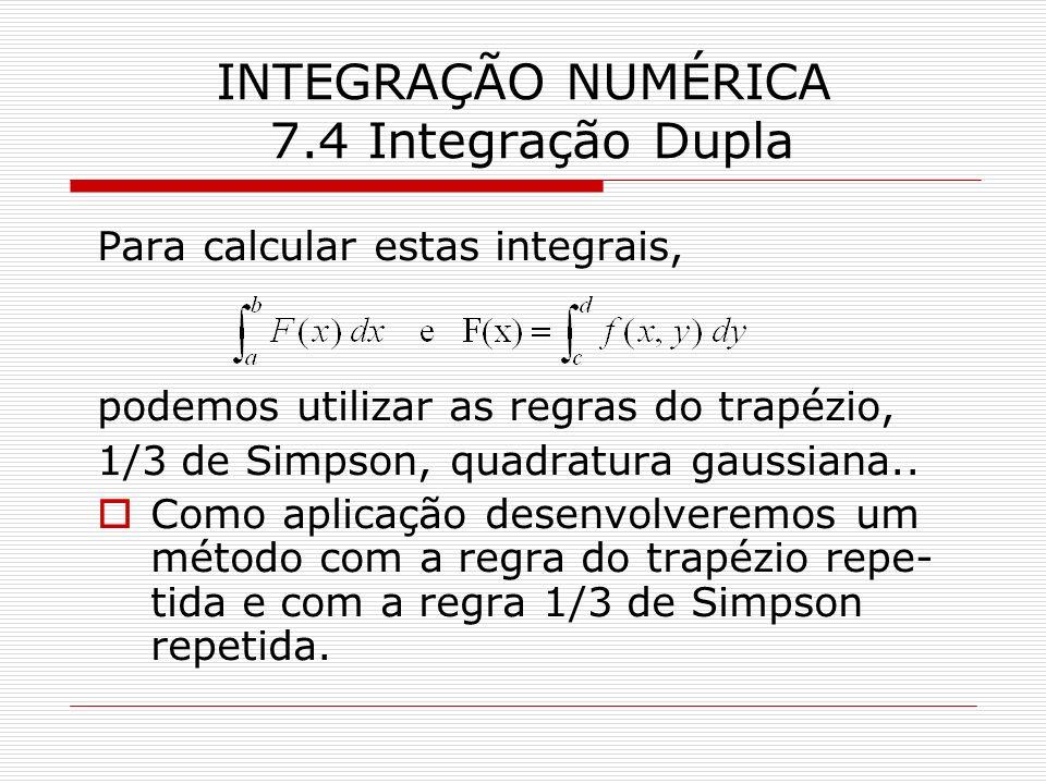 INTEGRAÇÃO NUMÉRICA 7.4 Integração Dupla Para calcular estas integrais, podemos utilizar as regras do trapézio, 1/3 de Simpson, quadratura gaussiana..