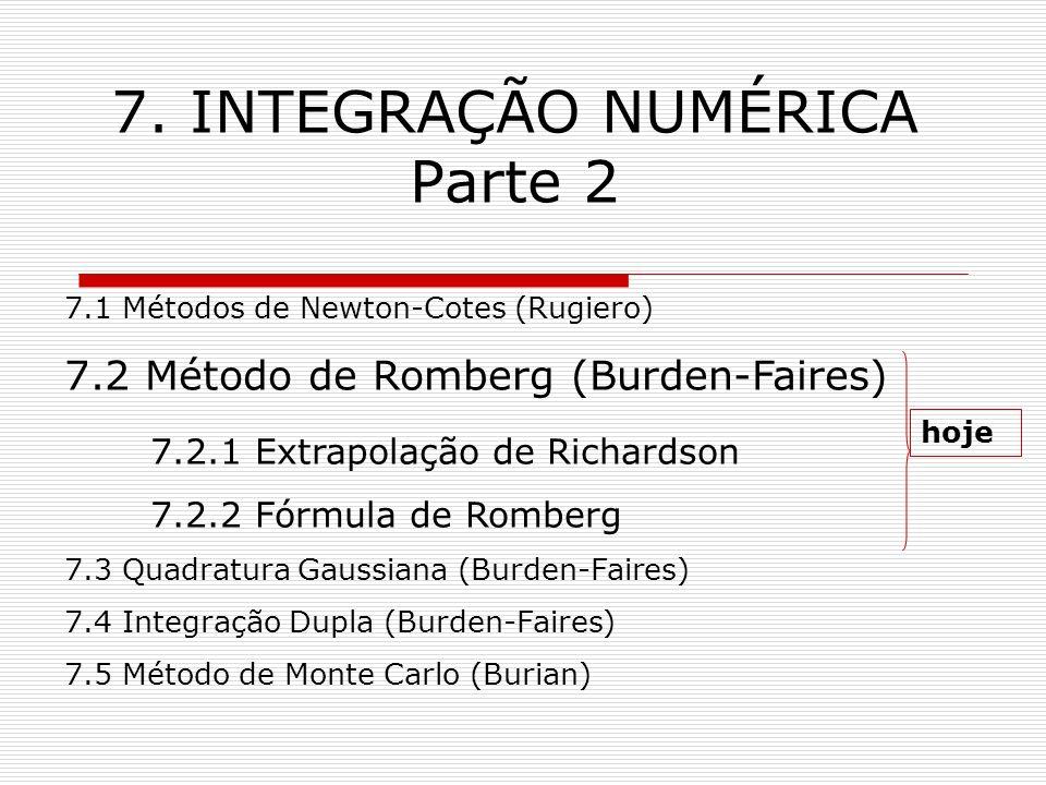 7. INTEGRAÇÃO NUMÉRICA Parte 2 7.1 Métodos de Newton-Cotes (Rugiero) 7.2 Método de Romberg (Burden-Faires) 7.2.1 Extrapolação de Richardson 7.2.2 Fórm