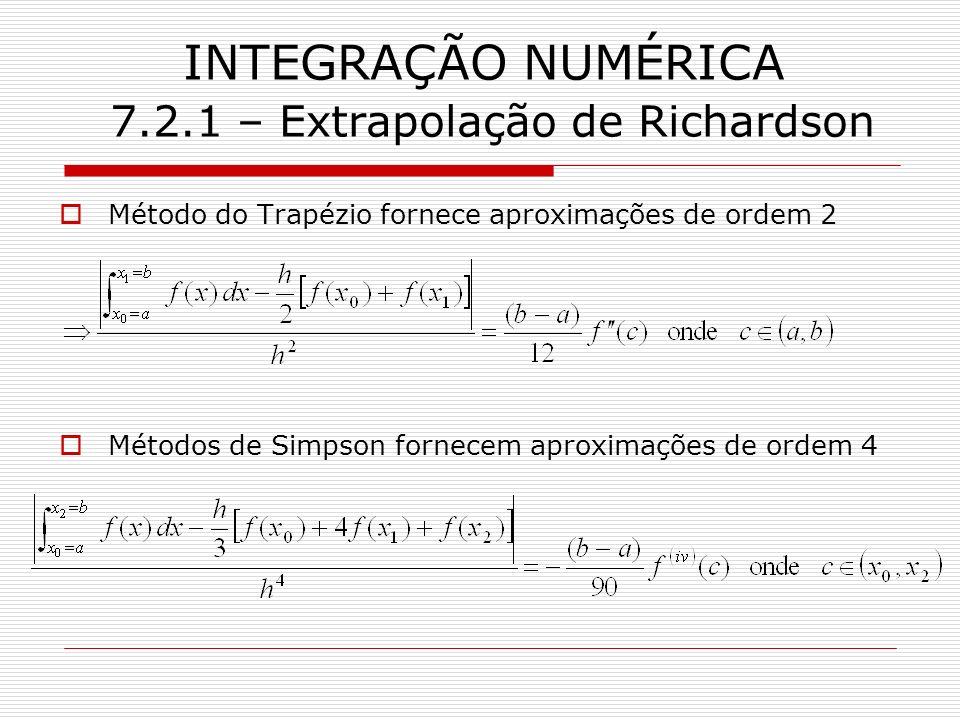 INTEGRAÇÃO NUMÉRICA 7.2.1 – Extrapolação de Richardson Método do Trapézio fornece aproximações de ordem 2 Métodos de Simpson fornecem aproximações de