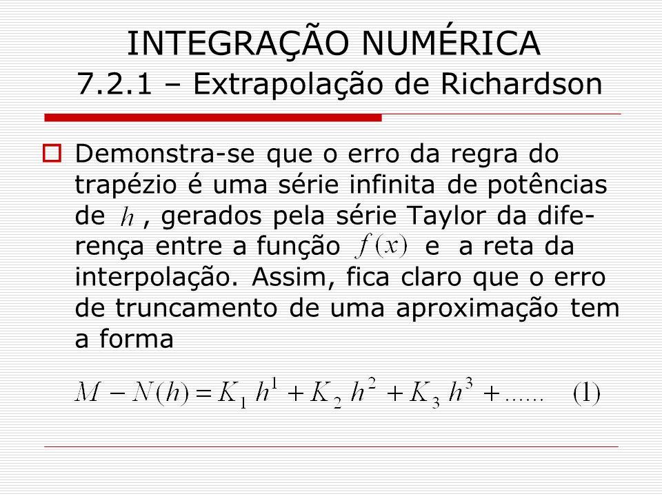 INTEGRAÇÃO NUMÉRICA 7.2.1 – Extrapolação de Richardson Demonstra-se que o erro da regra do trapézio é uma série infinita de potências de, gerados pela