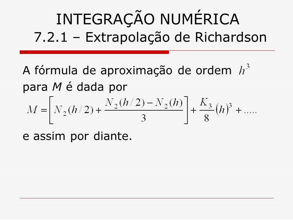 INTEGRAÇÃO NUMÉRICA 7.2.1 – Extrapolação de Richardson A fórmula de aproximação de ordem para M é dada por e assim por diante.