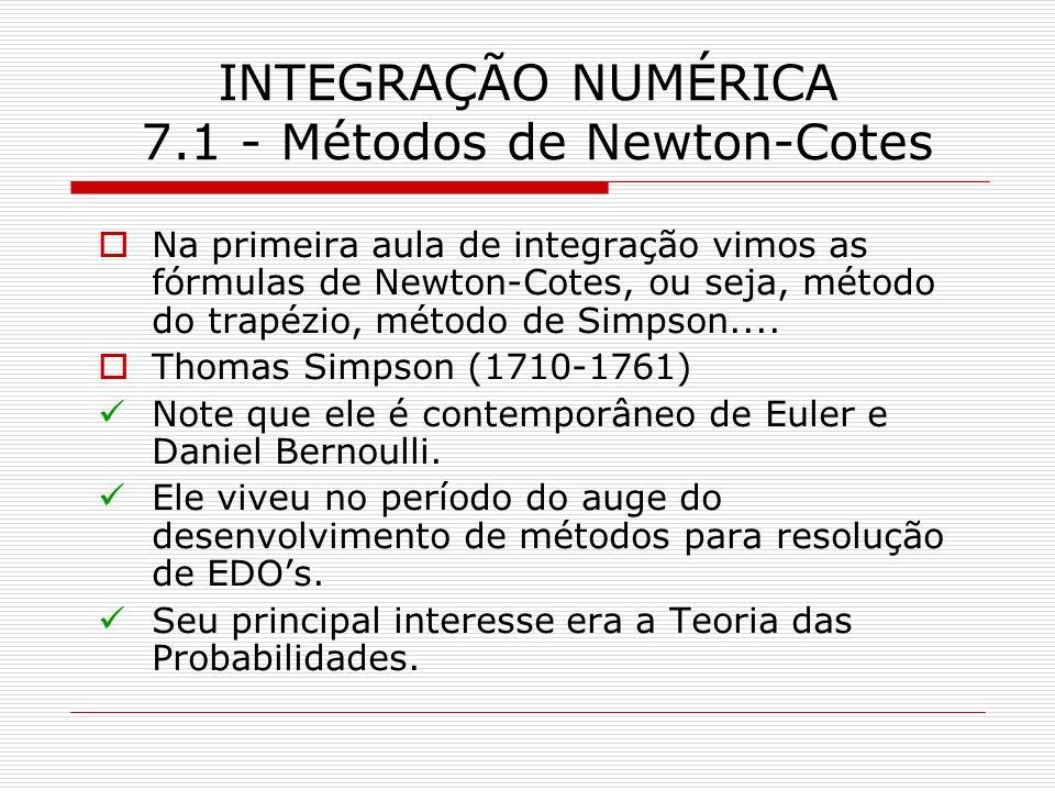 INTEGRAÇÃO NUMÉRICA 7.1 - Métodos de Newton-Cotes Na primeira aula de integração vimos as fórmulas de Newton-Cotes, ou seja, método do trapézio, métod
