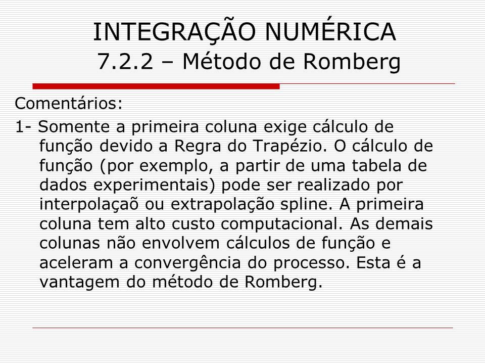 INTEGRAÇÃO NUMÉRICA 7.2.2 – Método de Romberg Comentários: 1- Somente a primeira coluna exige cálculo de função devido a Regra do Trapézio. O cálculo