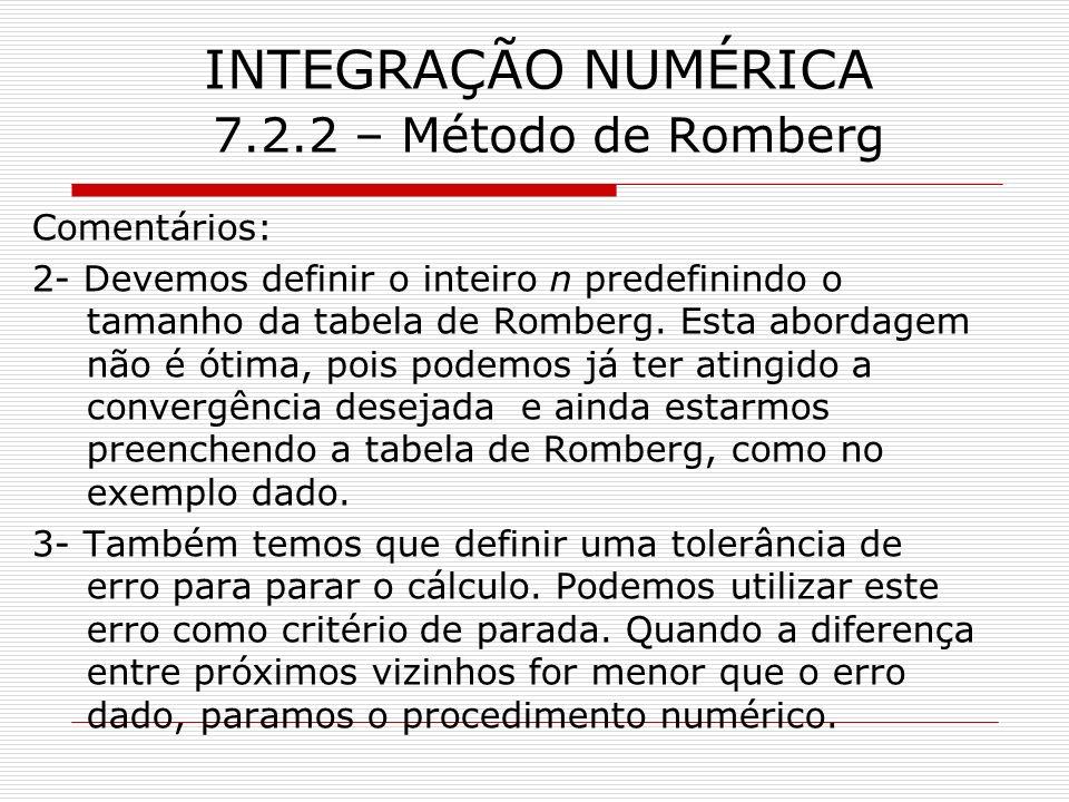 INTEGRAÇÃO NUMÉRICA 7.2.2 – Método de Romberg Comentários: 2- Devemos definir o inteiro n predefinindo o tamanho da tabela de Romberg. Esta abordagem