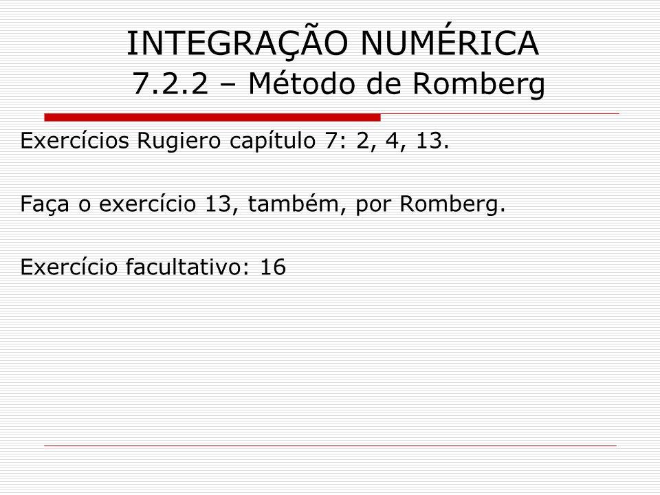 INTEGRAÇÃO NUMÉRICA 7.2.2 – Método de Romberg Exercícios Rugiero capítulo 7: 2, 4, 13. Faça o exercício 13, também, por Romberg. Exercício facultativo