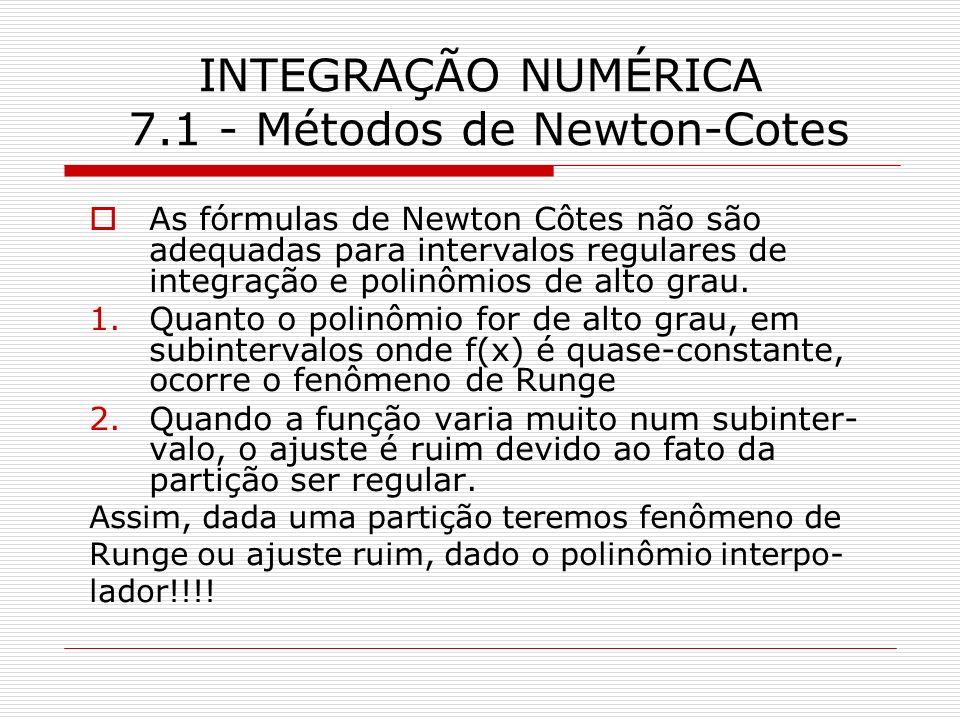 INTEGRAÇÃO NUMÉRICA 7.1 - Métodos de Newton-Cotes As fórmulas de Newton Côtes não são adequadas para intervalos regulares de integração e polinômios d