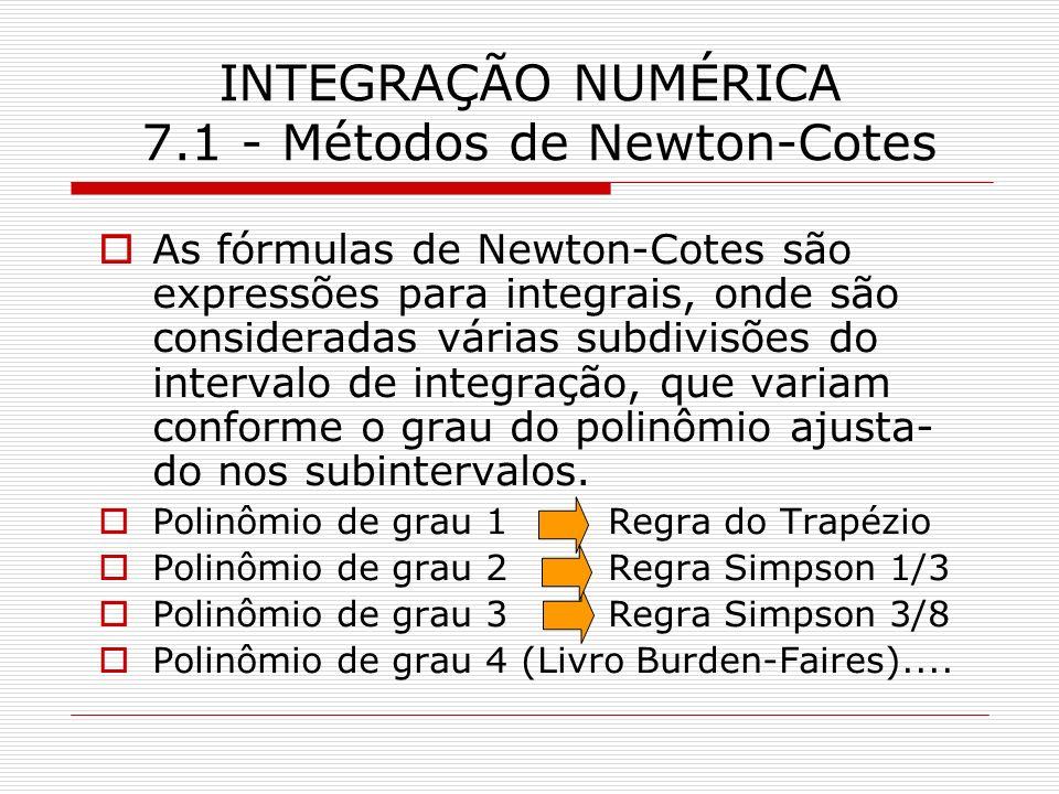 INTEGRAÇÃO NUMÉRICA 7.1 - Métodos de Newton-Cotes As fórmulas de Newton-Cotes são expressões para integrais, onde são consideradas várias subdivisões