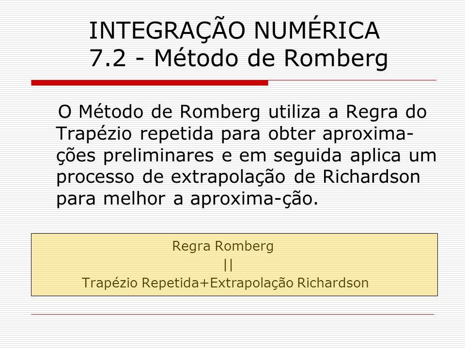INTEGRAÇÃO NUMÉRICA 7.2 - Método de Romberg O Método de Romberg utiliza a Regra do Trapézio repetida para obter aproxima- ções preliminares e em segui