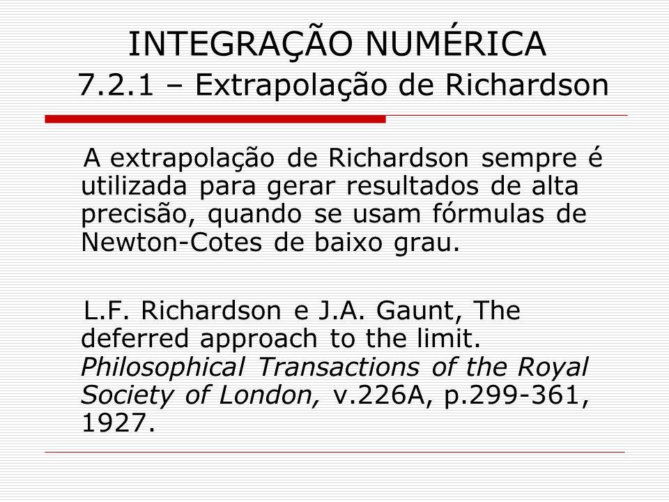 INTEGRAÇÃO NUMÉRICA 7.2.1 – Extrapolação de Richardson A extrapolação de Richardson sempre é utilizada para gerar resultados de alta precisão, quando