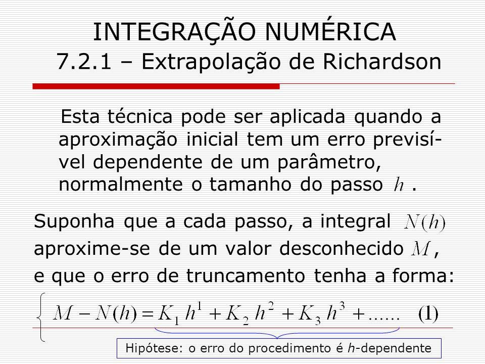 INTEGRAÇÃO NUMÉRICA 7.2.1 – Extrapolação de Richardson Esta técnica pode ser aplicada quando a aproximação inicial tem um erro previsí- vel dependente