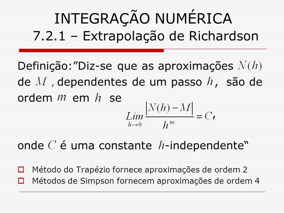 INTEGRAÇÃO NUMÉRICA 7.2.1 – Extrapolação de Richardson Definição:Diz-se que as aproximações de, dependentes de um passo, são de ordem em se, onde é um