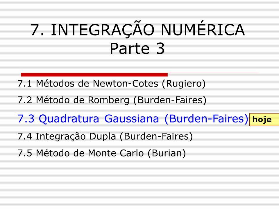 7. INTEGRAÇÃO NUMÉRICA Parte 3 7.1 Métodos de Newton-Cotes (Rugiero) 7.2 Método de Romberg (Burden-Faires) 7.3 Quadratura Gaussiana (Burden-Faires) 7.