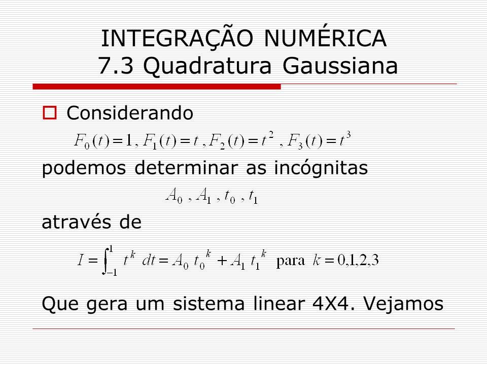 INTEGRAÇÃO NUMÉRICA 7.3 Quadratura Gaussiana Considerando podemos determinar as incógnitas através de Que gera um sistema linear 4X4. Vejamos
