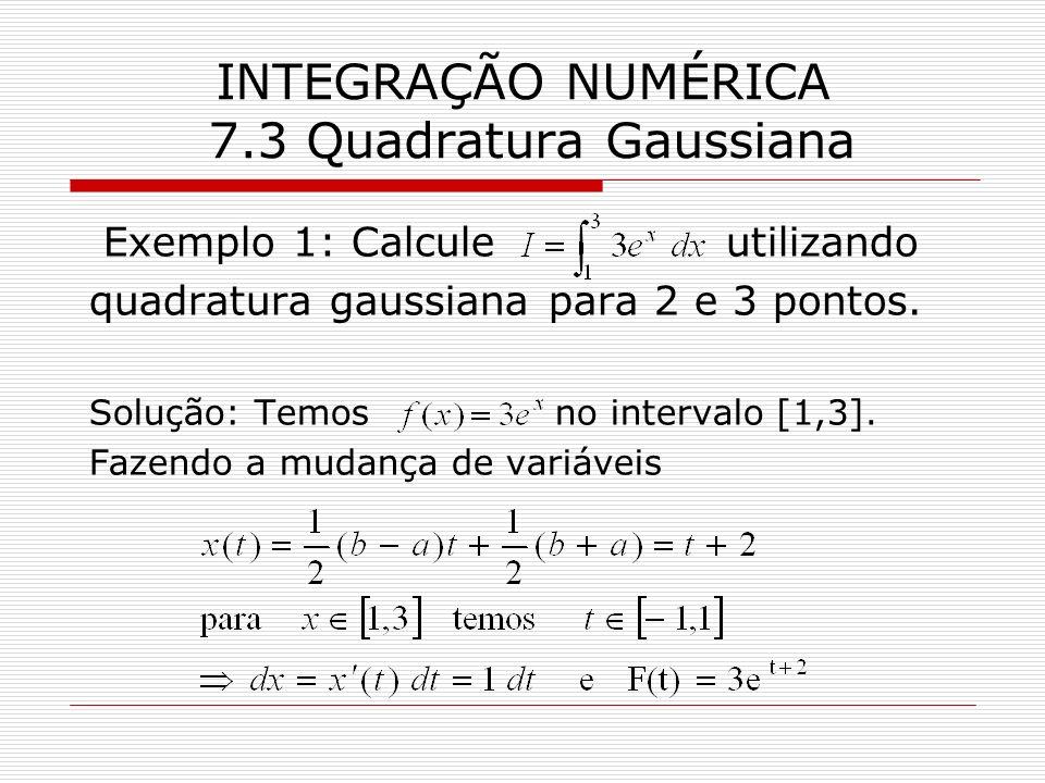 INTEGRAÇÃO NUMÉRICA 7.3 Quadratura Gaussiana Exemplo 1: Calcule utilizando quadratura gaussiana para 2 e 3 pontos. Solução: Temos no intervalo [1,3].
