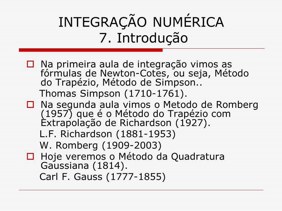 INTEGRAÇÃO NUMÉRICA 7. Introdução Na primeira aula de integração vimos as fórmulas de Newton-Cotes, ou seja, Método do Trapézio, Método de Simpson.. T