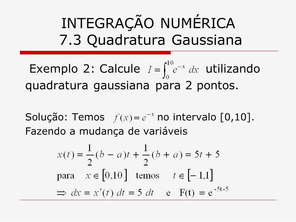 INTEGRAÇÃO NUMÉRICA 7.3 Quadratura Gaussiana Exemplo 2: Calcule utilizando quadratura gaussiana para 2 pontos. Solução: Temos no intervalo [0,10]. Faz