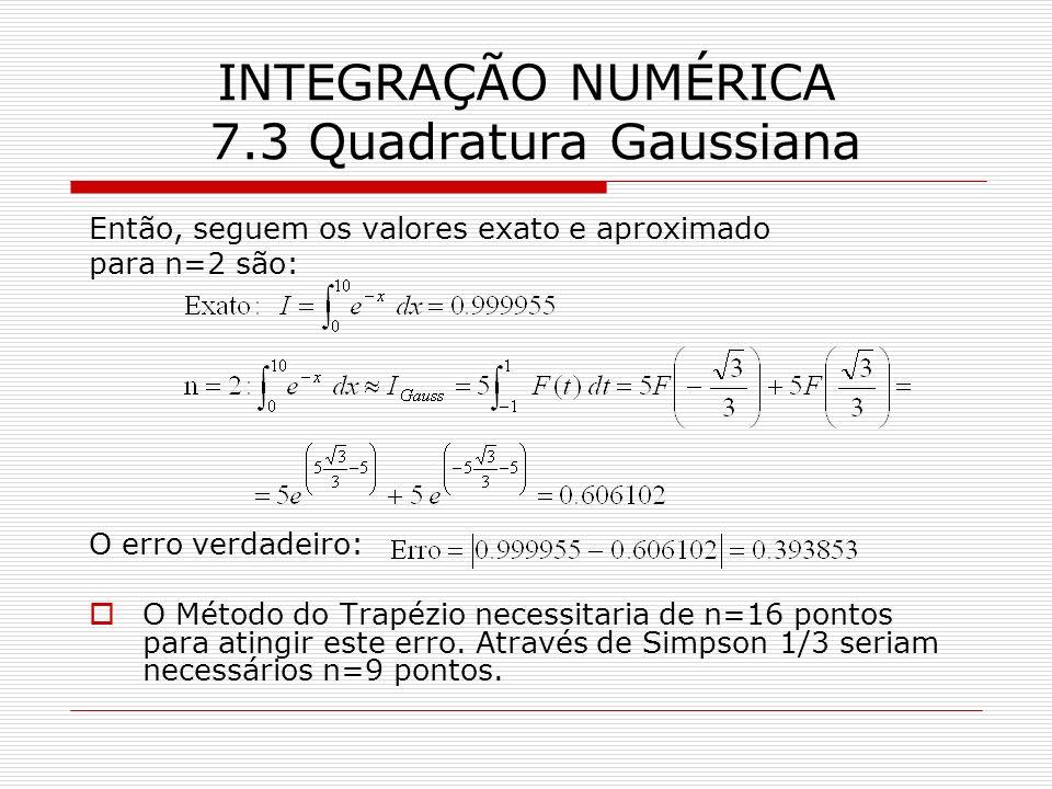 INTEGRAÇÃO NUMÉRICA 7.3 Quadratura Gaussiana Então, seguem os valores exato e aproximado para n=2 são: O erro verdadeiro: O Método do Trapézio necessi