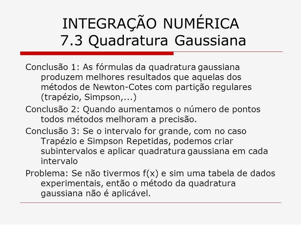 INTEGRAÇÃO NUMÉRICA 7.3 Quadratura Gaussiana Conclusão 1: As fórmulas da quadratura gaussiana produzem melhores resultados que aquelas dos métodos de