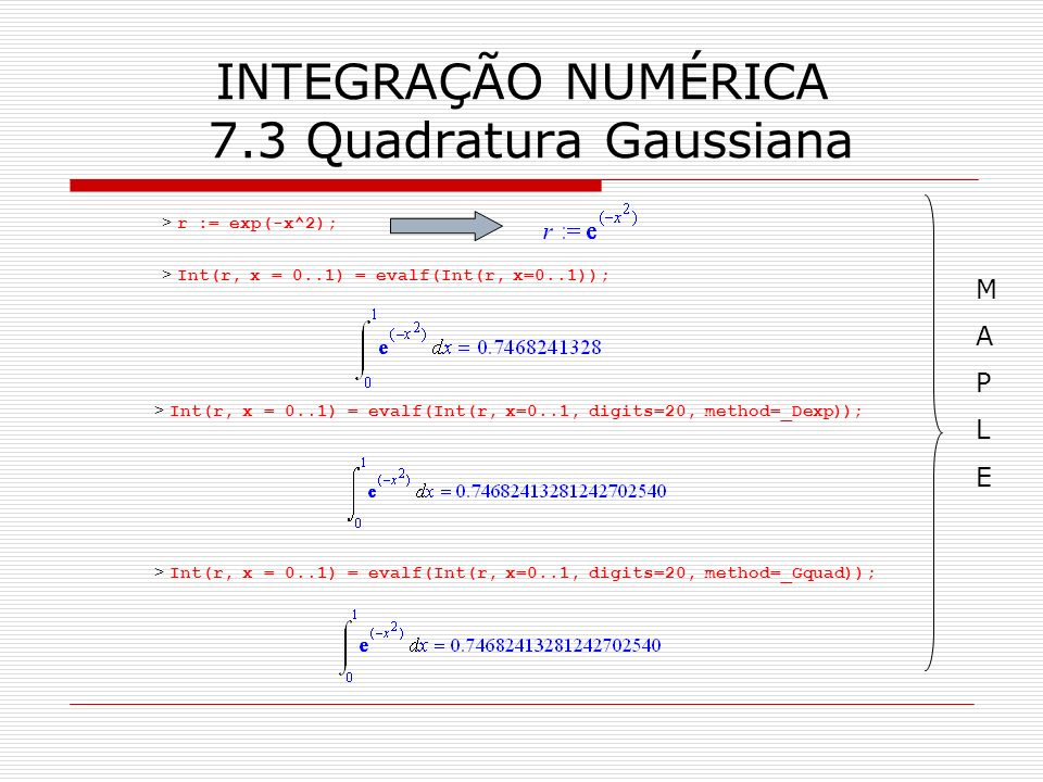 INTEGRAÇÃO NUMÉRICA 7.3 Quadratura Gaussiana > r := exp(-x^2); > Int(r, x = 0..1) = evalf(Int(r, x=0..1)); > Int(r, x = 0..1) = evalf(Int(r, x=0..1, d