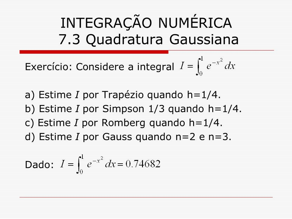 INTEGRAÇÃO NUMÉRICA 7.3 Quadratura Gaussiana Exercício: Considere a integral a) Estime I por Trapézio quando h=1/4. b) Estime I por Simpson 1/3 quando