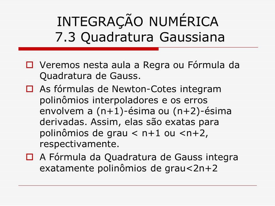 INTEGRAÇÃO NUMÉRICA 7.3 Quadratura Gaussiana Veremos nesta aula a Regra ou Fórmula da Quadratura de Gauss. As fórmulas de Newton-Cotes integram polinô