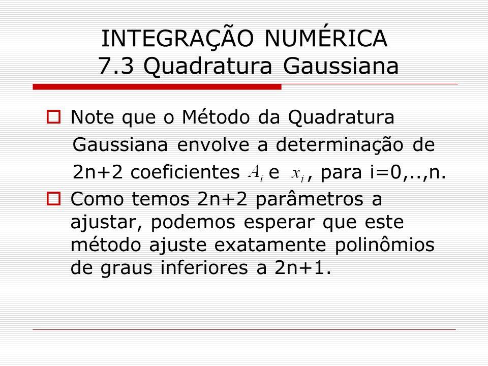 INTEGRAÇÃO NUMÉRICA 7.3 Quadratura Gaussiana Note que o Método da Quadratura Gaussiana envolve a determinação de 2n+2 coeficientes e, para i=0,..,n. C