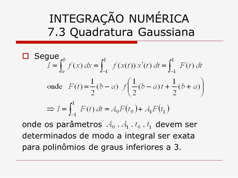 INTEGRAÇÃO NUMÉRICA 7.3 Quadratura Gaussiana Segue onde os parâmetros devem ser determinados de modo a integral ser exata para polinômios de graus inf