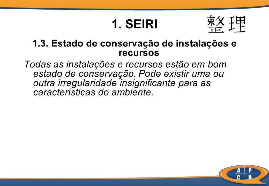 1. SEIRI 1.3. Estado de conservação de instalações e recursos Todas as instalações e recursos estão em bom estado de conservação. Pode existir uma ou