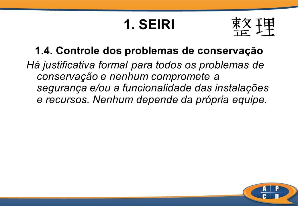 1. SEIRI 1.4. Controle dos problemas de conservação Há justificativa formal para todos os problemas de conservação e nenhum compromete a segurança e/o