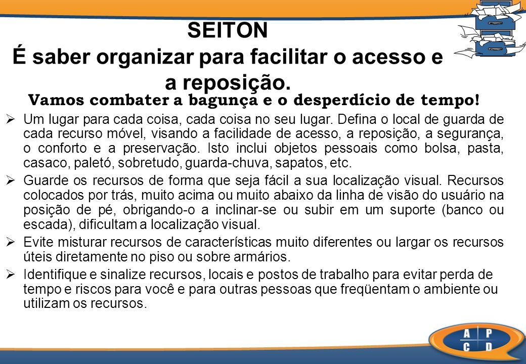 SEITON É saber organizar para facilitar o acesso e a reposição. Vamos combater a bagunça e o desperdício de tempo! Um lugar para cada coisa, cada cois
