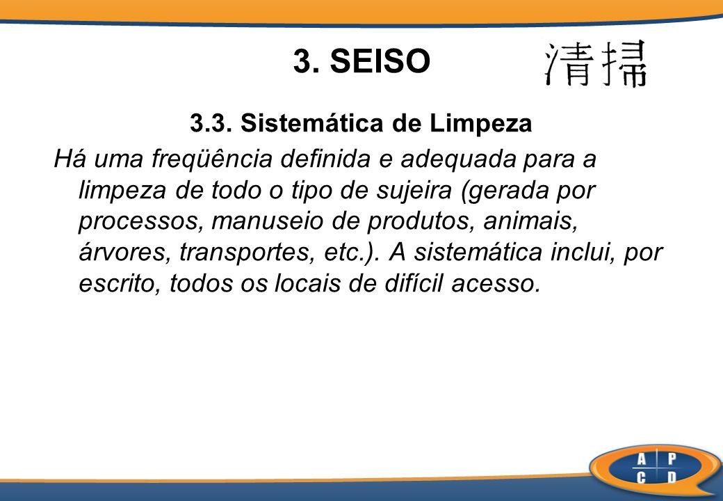 3. SEISO 3.3. Sistemática de Limpeza Há uma freqüência definida e adequada para a limpeza de todo o tipo de sujeira (gerada por processos, manuseio de