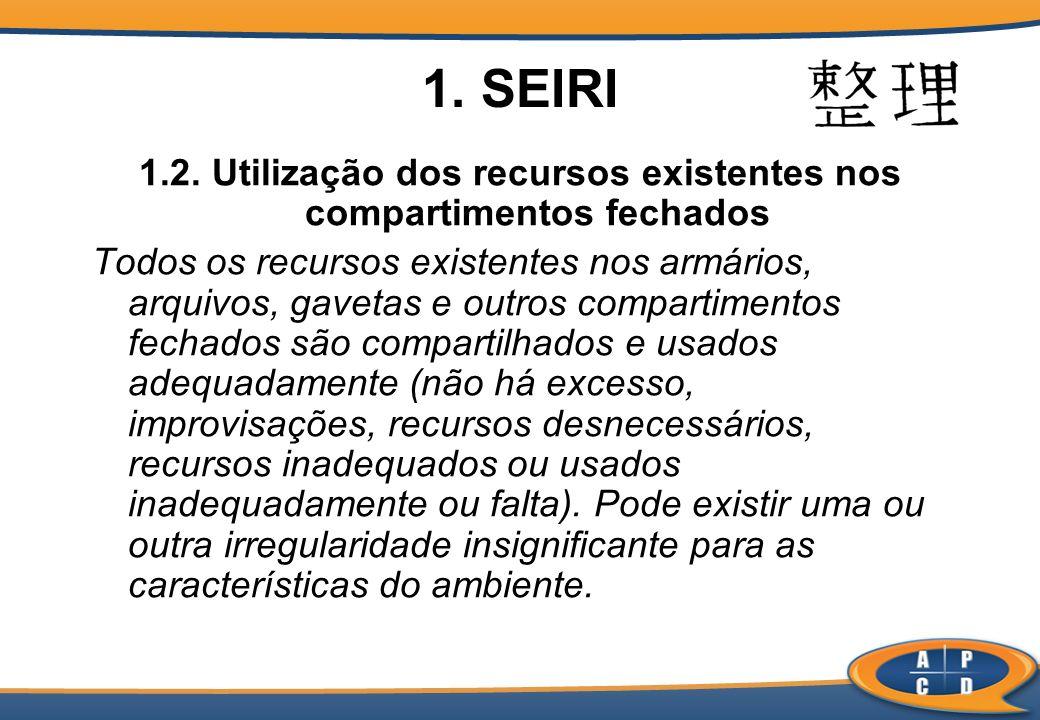 1. SEIRI 1.2. Utilização dos recursos existentes nos compartimentos fechados Todos os recursos existentes nos armários, arquivos, gavetas e outros com