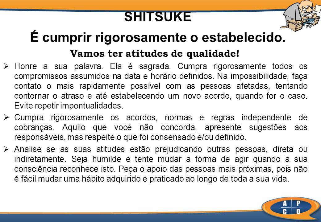 SHITSUKE É cumprir rigorosamente o estabelecido. Vamos ter atitudes de qualidade! Honre a sua palavra. Ela é sagrada. Cumpra rigorosamente todos os co