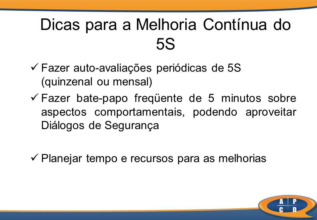 Dicas para a Melhoria Contínua do 5S Fazer auto-avaliações periódicas de 5S (quinzenal ou mensal) Fazer bate-papo freqüente de 5 minutos sobre aspecto