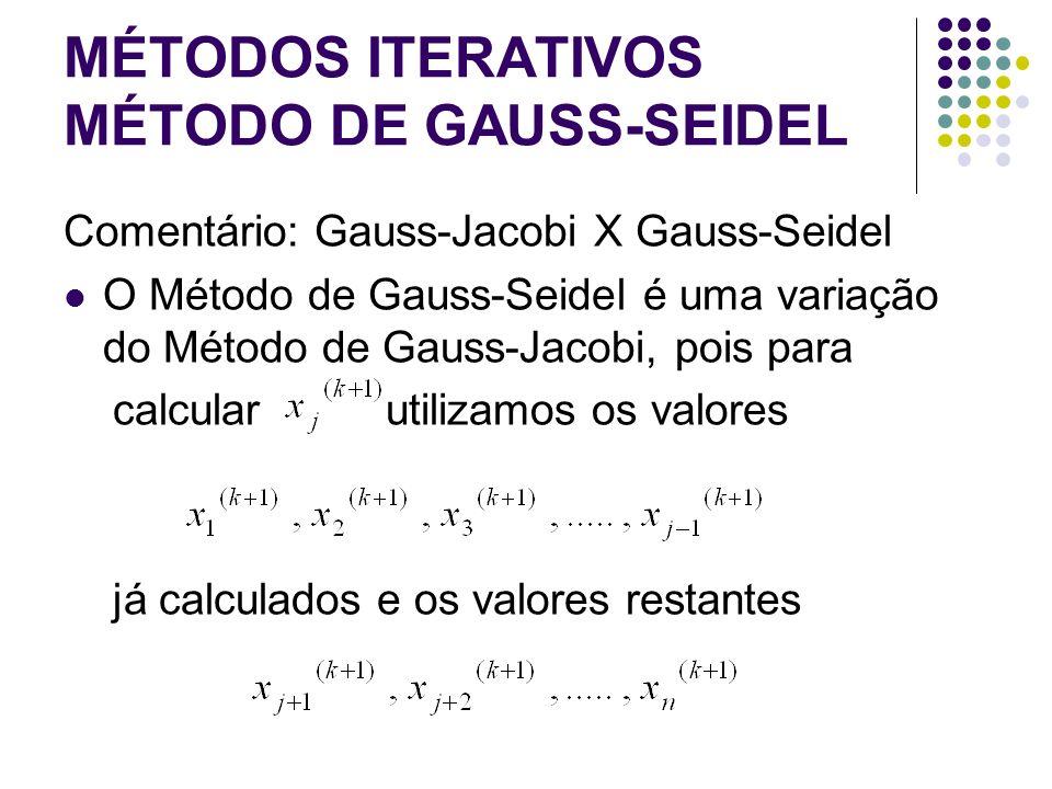 MÉTODOS ITERATIVOS MÉTODO DE GAUSS-SEIDEL Comentário: Gauss-Jacobi X Gauss-Seidel O Método de Gauss-Seidel é uma variação do Método de Gauss-Jacobi, p