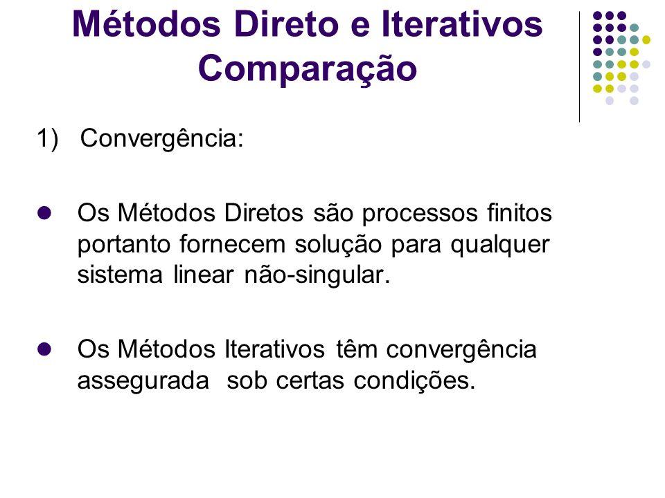 Métodos Direto e Iterativos Comparação 1) Convergência: Os Métodos Diretos são processos finitos portanto fornecem solução para qualquer sistema linea