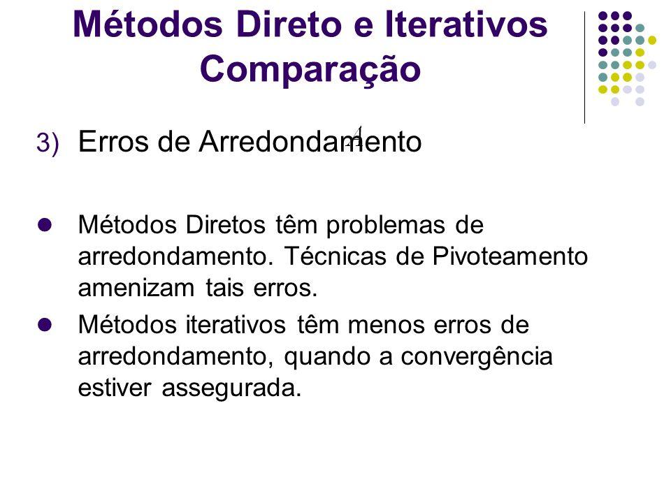 Métodos Direto e Iterativos Comparação 3) Erros de Arredondamento Métodos Diretos têm problemas de arredondamento. Técnicas de Pivoteamento amenizam t