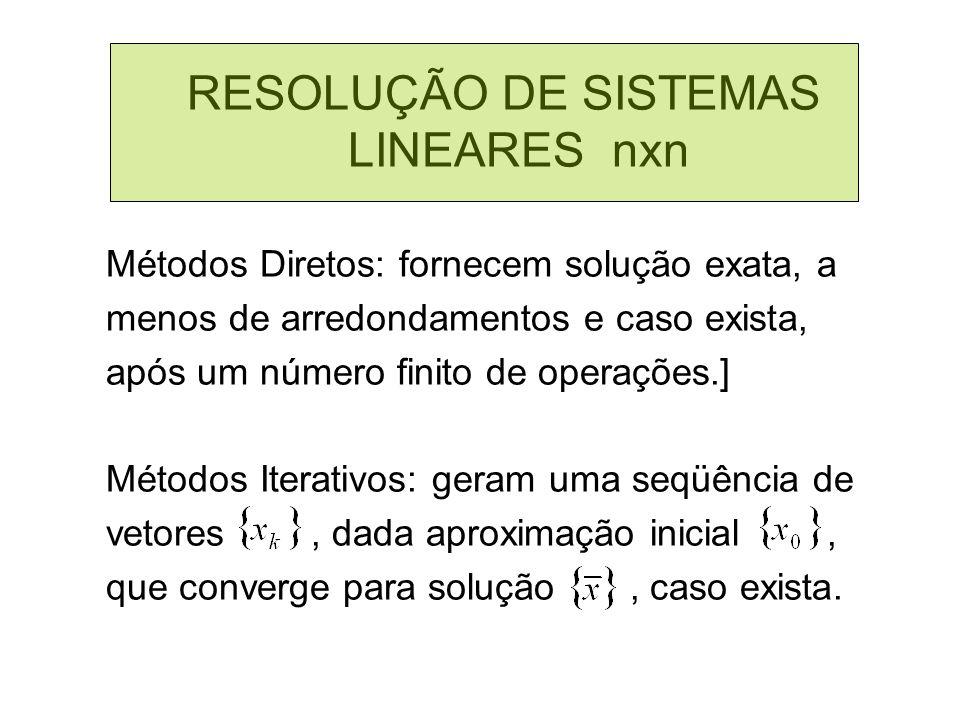 RESOLUÇÃO DE SISTEMAS LINEARES nxn Métodos Diretos: fornecem solução exata, a menos de arredondamentos e caso exista, após um número finito de operaçõ