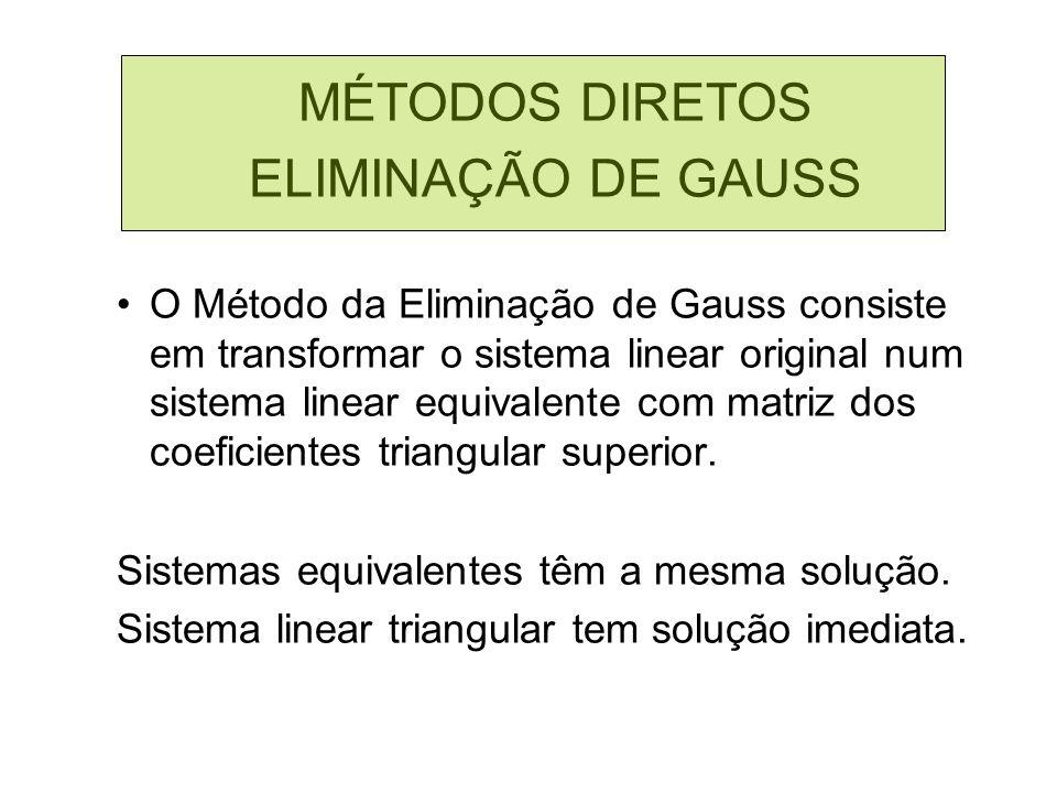 MÉTODOS DIRETOS ELIMINAÇÃO DE GAUSS O Método da Eliminação de Gauss consiste em transformar o sistema linear original num sistema linear equivalente c