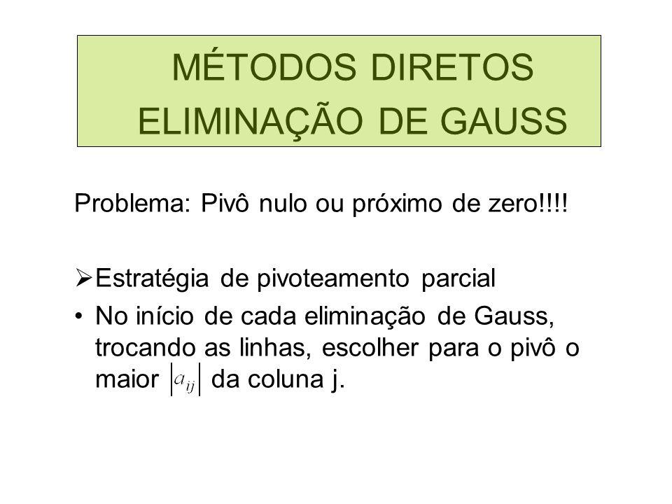 MÉTODOS DIRETOS ELIMINAÇÃO DE GAUSS Problema: Pivô nulo ou próximo de zero!!!! Estratégia de pivoteamento parcial No início de cada eliminação de Gaus
