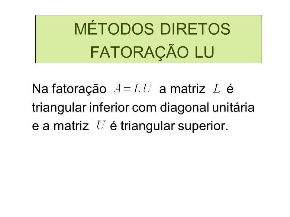 MÉTODOS DIRETOS FATORAÇÃO LU Na fatoração a matriz é triangular inferior com diagonal unitária e a matriz é triangular superior.