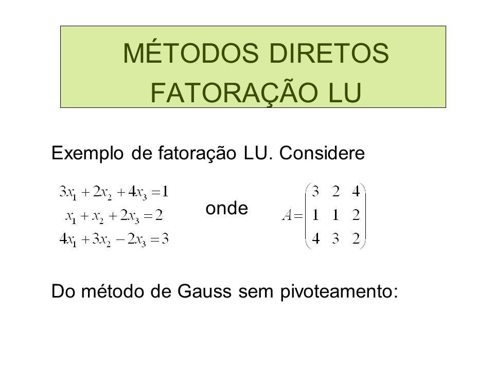 MÉTODOS DIRETOS FATORAÇÃO LU Exemplo de fatoração LU. Considere onde Do método de Gauss sem pivoteamento: