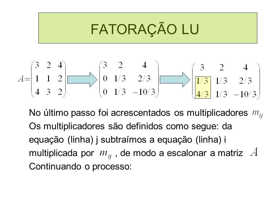 FATORAÇÃO LU No último passo foi acrescentados os multiplicadores Os multiplicadores são definidos como segue: da equação (linha) j subtraímos a equaç