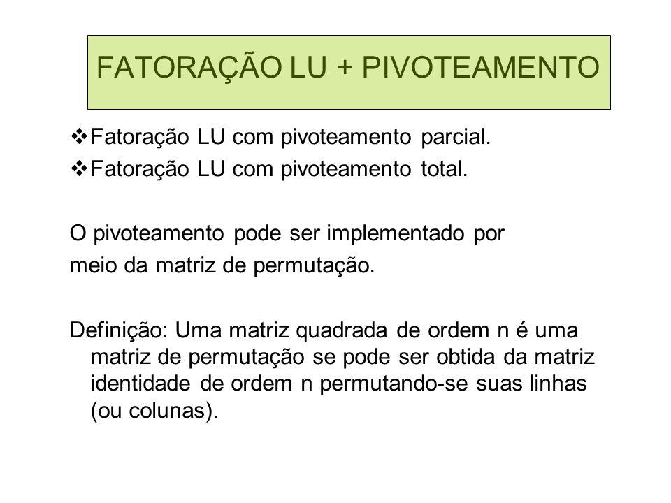 FATORAÇÃO LU + PIVOTEAMENTO Fatoração LU com pivoteamento parcial. Fatoração LU com pivoteamento total. O pivoteamento pode ser implementado por meio