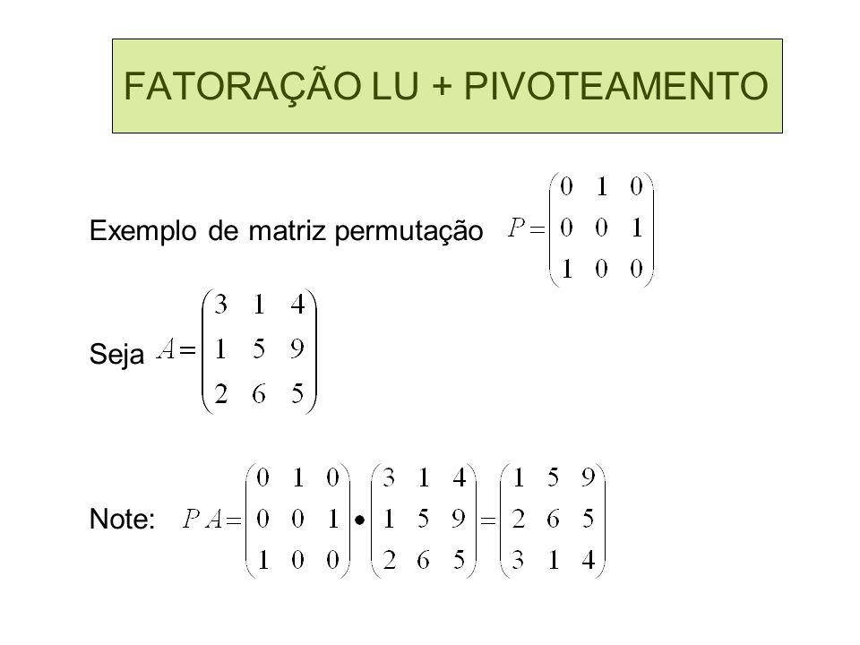 FATORAÇÃO LU + PIVOTEAMENTO Exemplo de matriz permutação Seja Note: