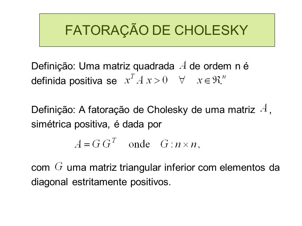 FATORAÇÃO DE CHOLESKY Definição: Uma matriz quadrada de ordem n é definida positiva se. Definição: A fatoração de Cholesky de uma matriz, simétrica po