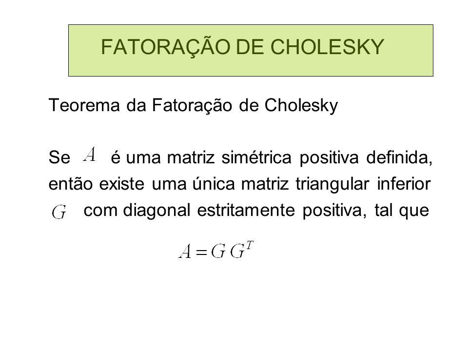 FATORAÇÃO DE CHOLESKY Teorema da Fatoração de Cholesky Se é uma matriz simétrica positiva definida, então existe uma única matriz triangular inferior