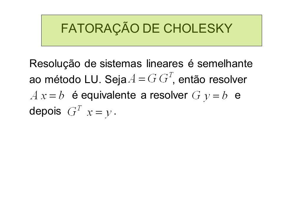 FATORAÇÃO DE CHOLESKY Resolução de sistemas lineares é semelhante ao método LU. Seja, então resolver é equivalente a resolver e depois.