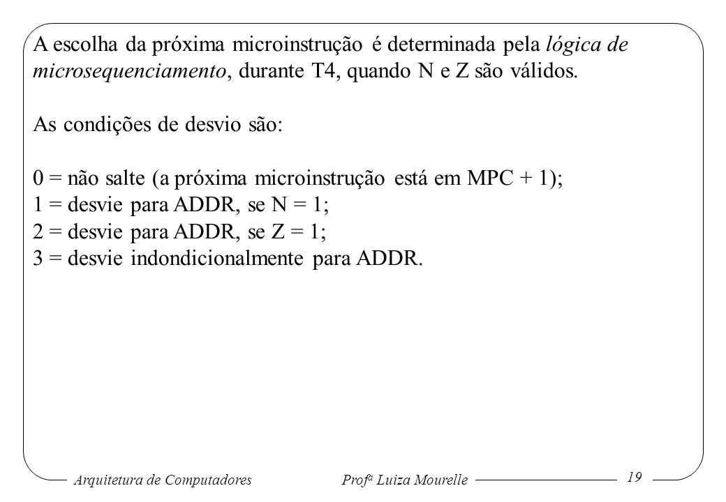 Arquitetura de Computadores Prof a Luiza Mourelle 19 A escolha da próxima microinstrução é determinada pela lógica de microsequenciamento, durante T4,